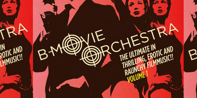 B-Movie Orchestra – The Ultimate In Thrilling, Erotic And Raunchy Filmmusic!! Volume 1